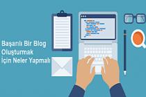 Başarılı Bir Blog Oluşturmak İçin Neler Yapmalı?