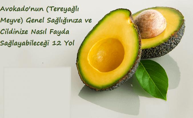 Avokado'nun (Tereyağlı Meyve) Genel Sağlığınıza ve Cildinize Nasıl Fayda Sağlayabileceği 12 Yol